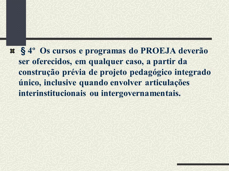 § 4º Os cursos e programas do PROEJA deverão ser oferecidos, em qualquer caso, a partir da construção prévia de projeto pedagógico integrado único, in