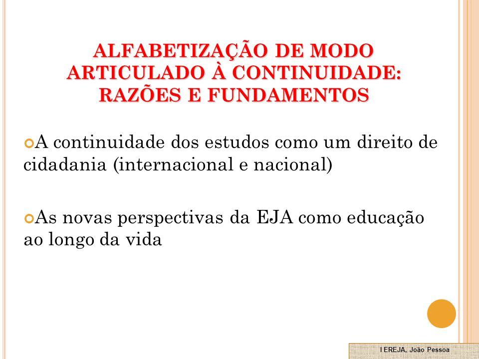 A continuidade dos estudos como um direito de cidadania (internacional e nacional) As novas perspectivas da EJA como educação ao longo da vida ALFABETIZAÇÃO DE MODO ARTICULADO À CONTINUIDADE: RAZÕES E FUNDAMENTOS I EREJA, João Pessoa Novembro de 2010