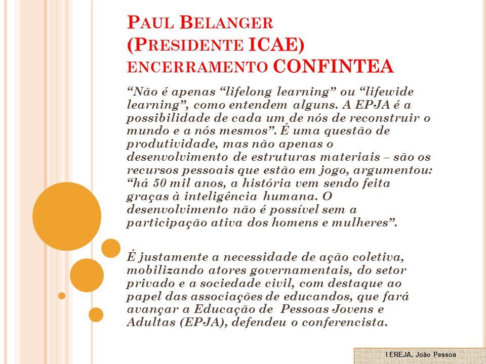 P AUL B ELANGER (P RESIDENTE ICAE) ENCERRAMENTO CONFINTEA Não é apenas lifelong learning ou lifewide learning, como entendem alguns.