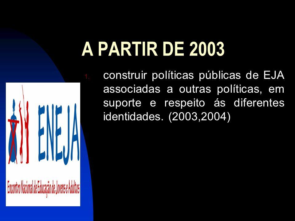A PARTIR DE 2003 1. construir políticas públicas de EJA associadas a outras políticas, em suporte e respeito ás diferentes identidades. (2003,2004)