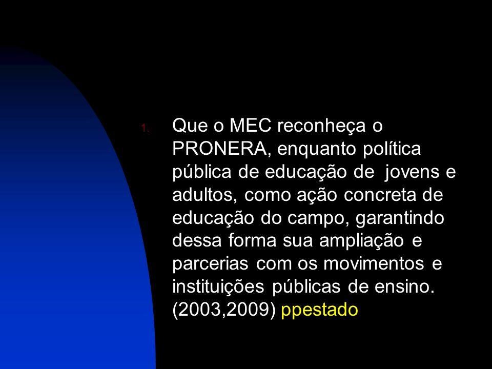 1. Que o MEC reconheça o PRONERA, enquanto política pública de educação de jovens e adultos, como ação concreta de educação do campo, garantindo dessa