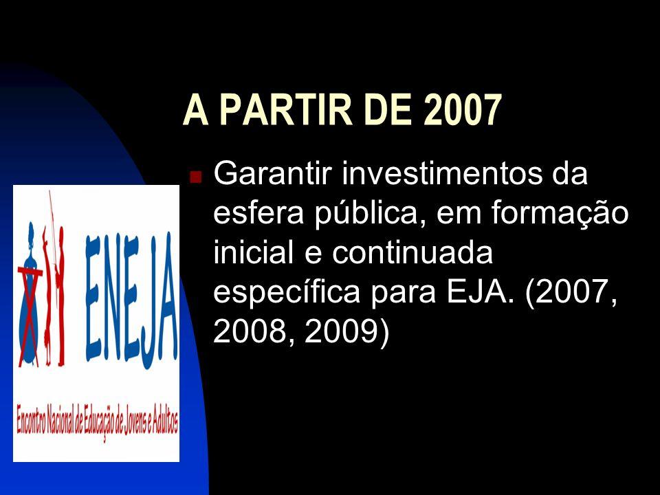 A PARTIR DE 2007 Garantir investimentos da esfera pública, em formação inicial e continuada específica para EJA. (2007, 2008, 2009)