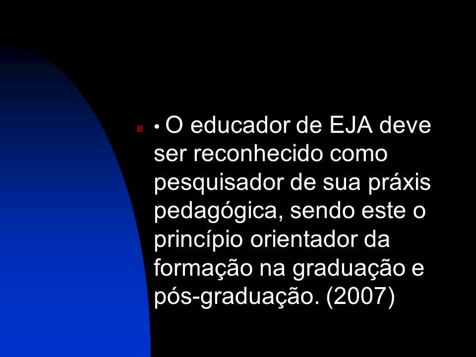 O educador de EJA deve ser reconhecido como pesquisador de sua práxis pedagógica, sendo este o princípio orientador da formação na graduação e pós-gra