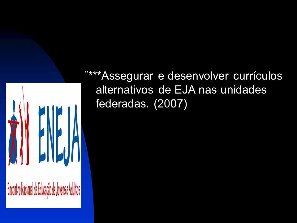 ¨***Assegurar e desenvolver currículos alternativos de EJA nas unidades federadas. (2007)