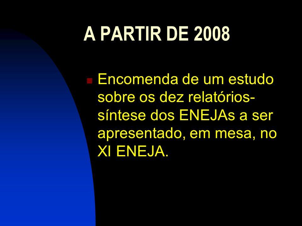 A PARTIR DE 2008 Encomenda de um estudo sobre os dez relatórios- síntese dos ENEJAs a ser apresentado, em mesa, no XI ENEJA.