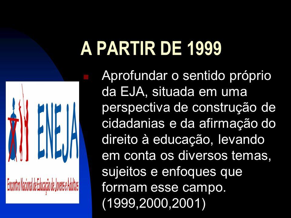 A PARTIR DE 1999 Aprofundar o sentido próprio da EJA, situada em uma perspectiva de construção de cidadanias e da afirmação do direito à educação, lev
