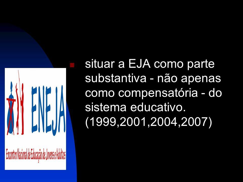 situar a EJA como parte substantiva - não apenas como compensatória - do sistema educativo. (1999,2001,2004,2007)