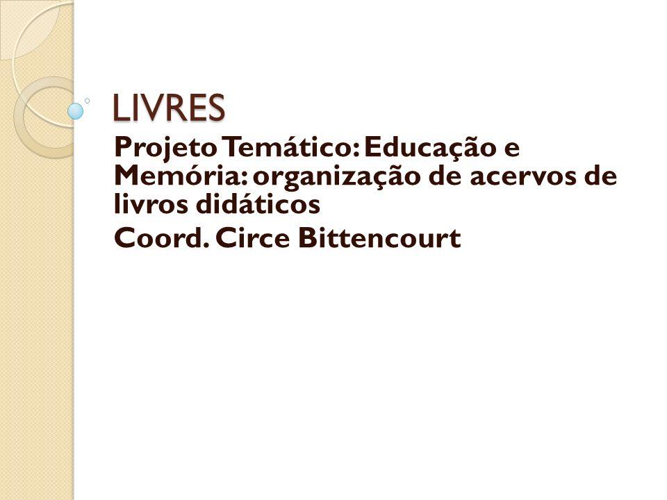 LIVRES Projeto Temático: Educação e Memória: organização de acervos de livros didáticos Coord. Circe Bittencourt