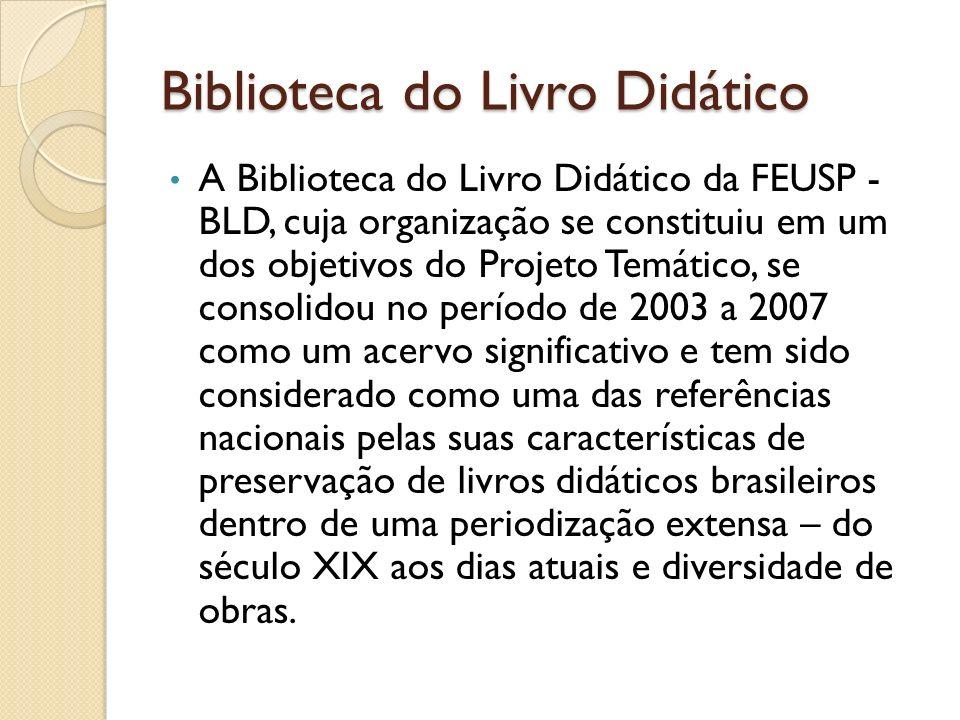 Biblioteca do Livro Didático A Biblioteca do Livro Didático da FEUSP - BLD, cuja organização se constituiu em um dos objetivos do Projeto Temático, se