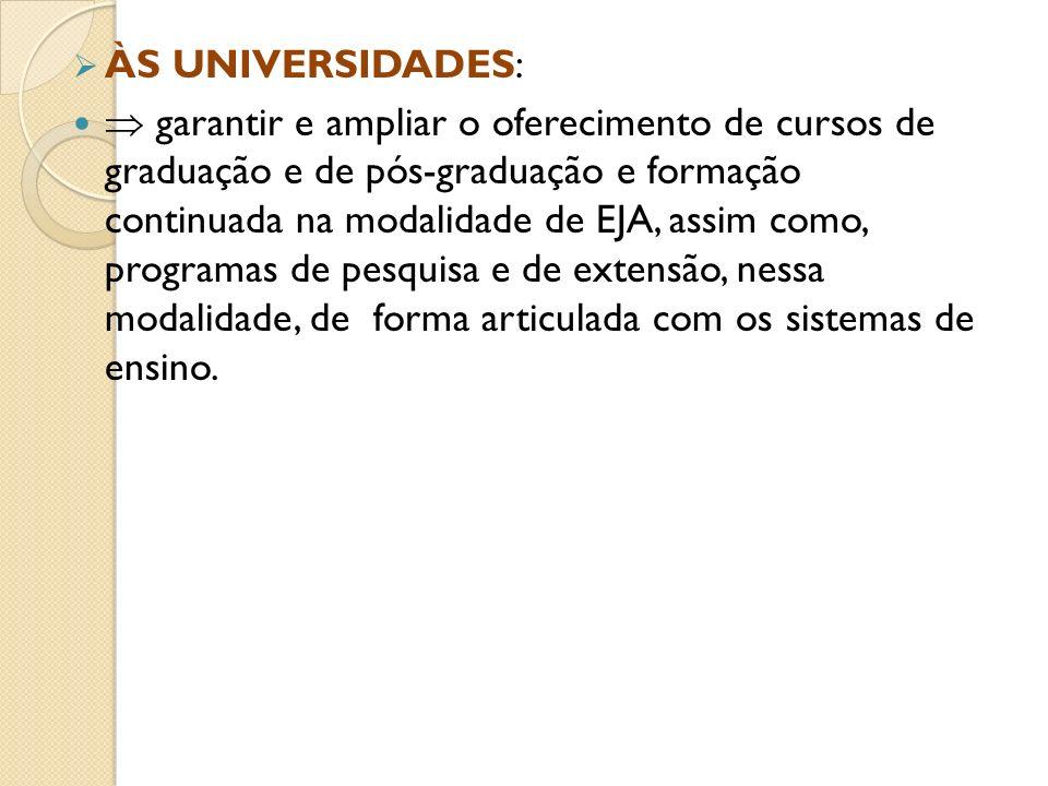 ÀS UNIVERSIDADES: garantir e ampliar o oferecimento de cursos de graduação e de pós-graduação e formação continuada na modalidade de EJA, assim como,
