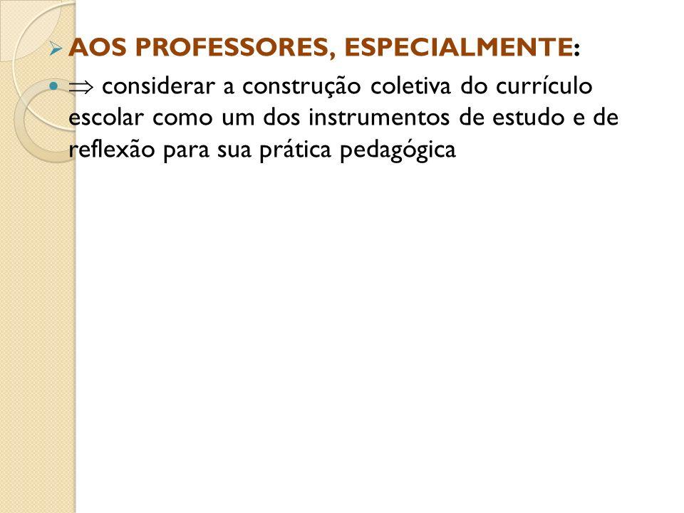 AOS PROFESSORES, ESPECIALMENTE: considerar a construção coletiva do currículo escolar como um dos instrumentos de estudo e de reflexão para sua prátic
