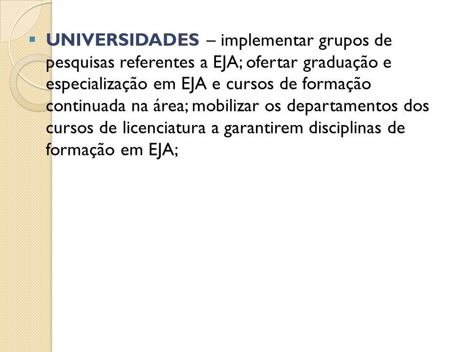 UNIVERSIDADES – implementar grupos de pesquisas referentes a EJA; ofertar graduação e especialização em EJA e cursos de formação continuada na área; m