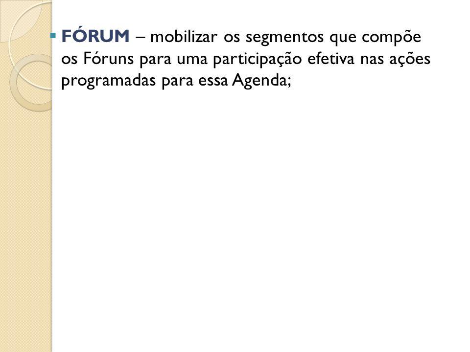 FÓRUM – mobilizar os segmentos que compõe os Fóruns para uma participação efetiva nas ações programadas para essa Agenda;