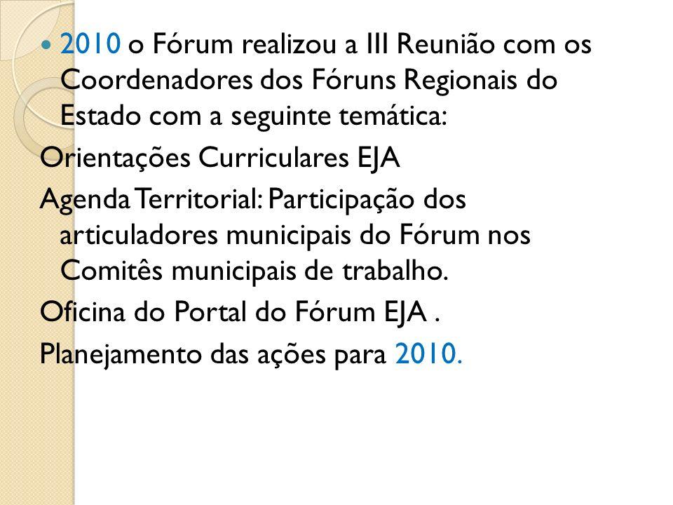 2010 o Fórum realizou a III Reunião com os Coordenadores dos Fóruns Regionais do Estado com a seguinte temática: Orientações Curriculares EJA Agenda T