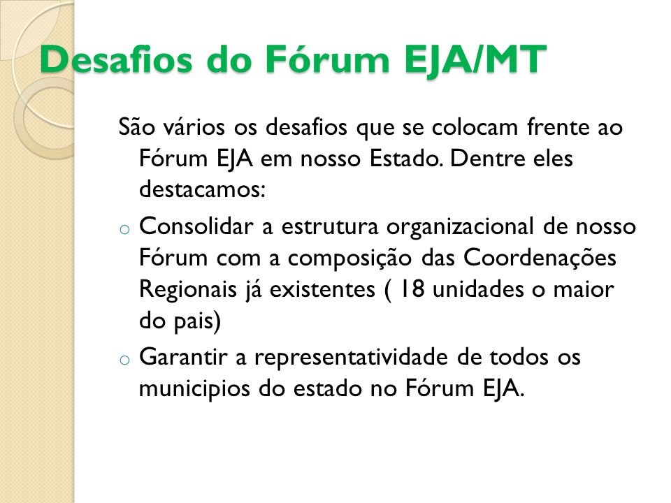 Desafios do Fórum EJA/MT São vários os desafios que se colocam frente ao Fórum EJA em nosso Estado. Dentre eles destacamos: o Consolidar a estrutura o