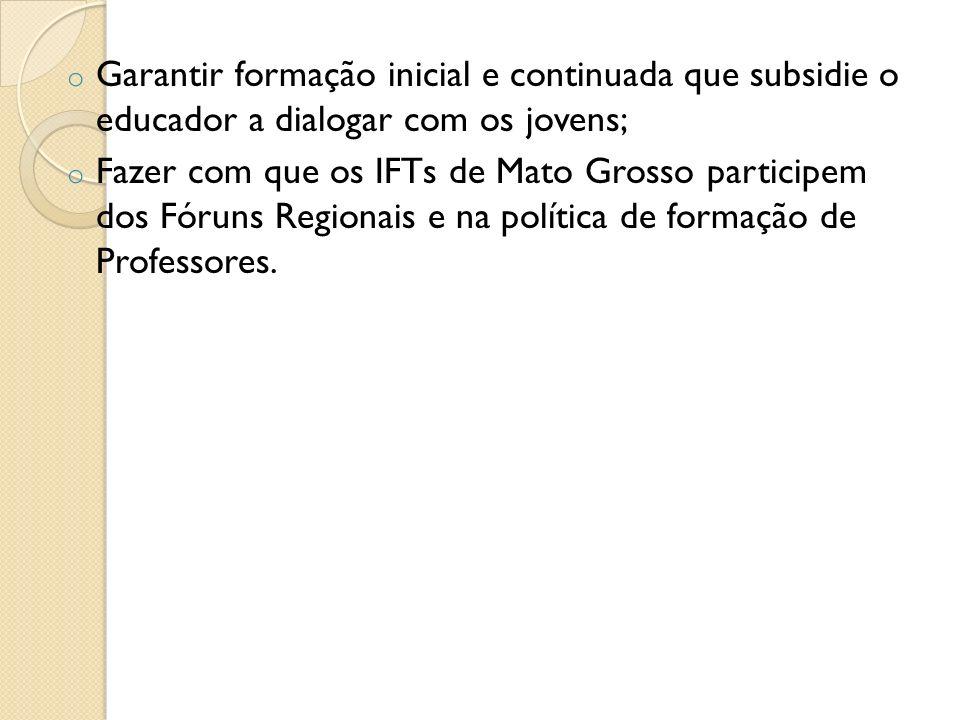 o Garantir formação inicial e continuada que subsidie o educador a dialogar com os jovens; o Fazer com que os IFTs de Mato Grosso participem dos Fórun