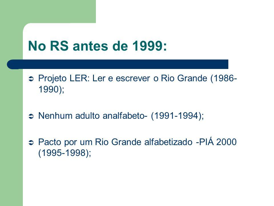 No RS antes de 1999: Projeto LER: Ler e escrever o Rio Grande (1986- 1990); Nenhum adulto analfabeto- (1991-1994); Pacto por um Rio Grande alfabetizad