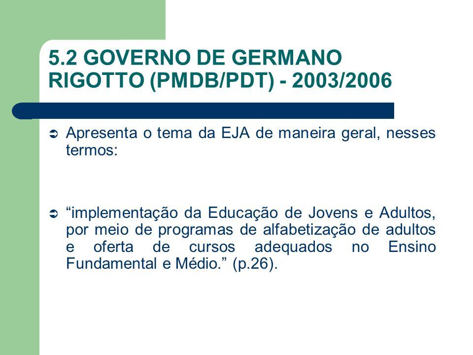 5.2 GOVERNO DE GERMANO RIGOTTO (PMDB/PDT) - 2003/2006 Apresenta o tema da EJA de maneira geral, nesses termos: implementação da Educação de Jovens e A