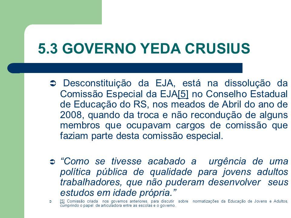 5.3 GOVERNO YEDA CRUSIUS Desconstituição da EJA, está na dissolução da Comissão Especial da EJA[5] no Conselho Estadual de Educação do RS, nos meados