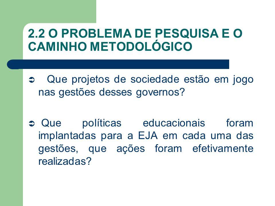 2.2 O PROBLEMA DE PESQUISA E O CAMINHO METODOLÓGICO Que projetos de sociedade estão em jogo nas gestões desses governos? Que políticas educacionais fo