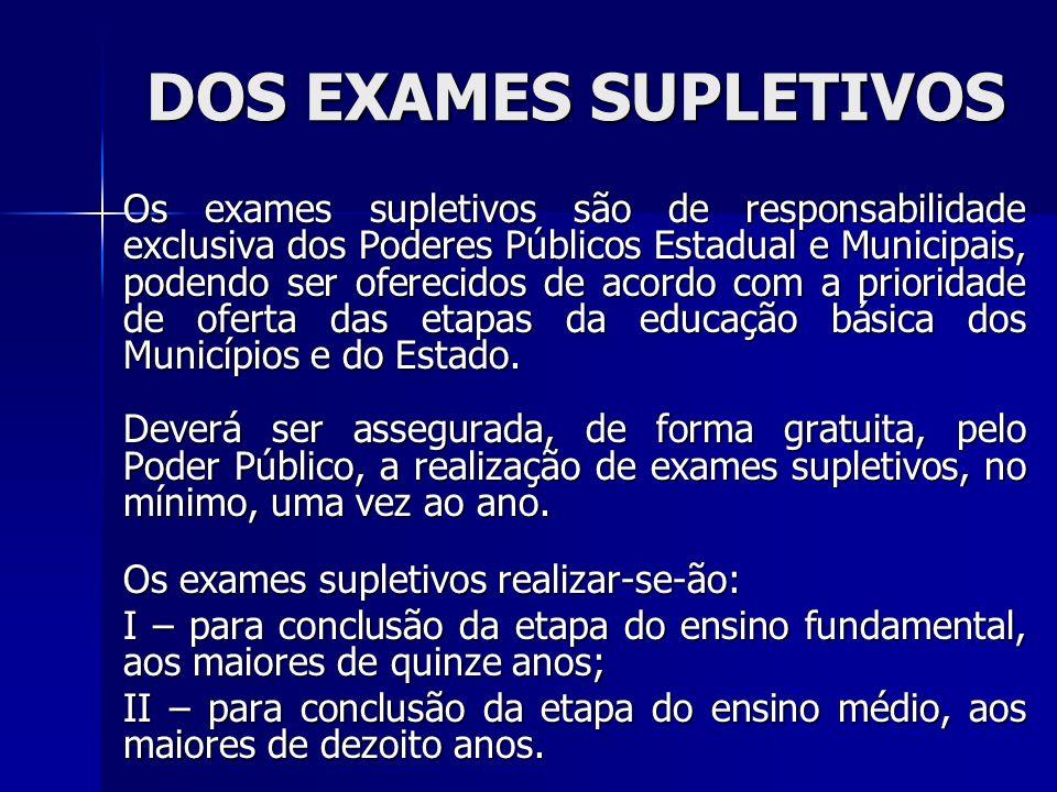 DOS EXAMES SUPLETIVOS Os exames supletivos são de responsabilidade exclusiva dos Poderes Públicos Estadual e Municipais, podendo ser oferecidos de aco