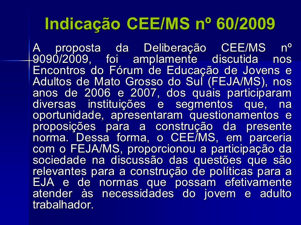 Indicação CEE/MS nº 60/2009 A proposta da Deliberação CEE/MS nº 9090/2009, foi amplamente discutida nos Encontros do Fórum de Educação de Jovens e Adu