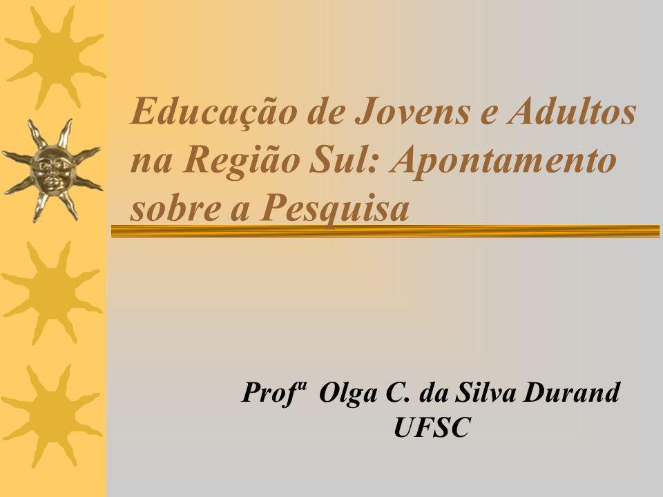 Educação de Jovens e Adultos na Região Sul: Apontamento sobre a Pesquisa Profª Olga C. da Silva Durand UFSC