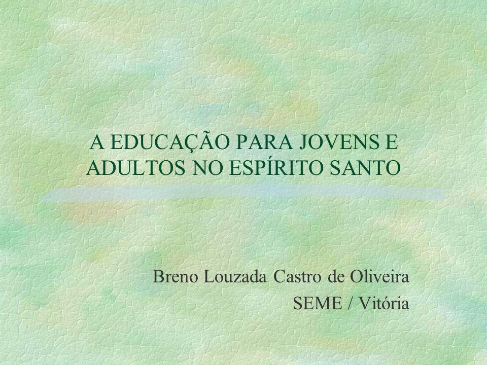A EDUCAÇÃO PARA JOVENS E ADULTOS NO ESPÍRITO SANTO Breno Louzada Castro de Oliveira SEME / Vitória
