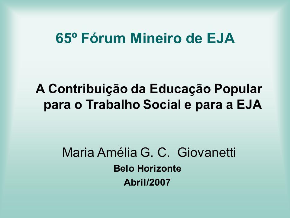A Contribuição da Educação Popular para o Trabalho Social e para a EJA Maria Amélia G. C. Giovanetti Belo Horizonte Abril/2007 65º Fórum Mineiro de EJ