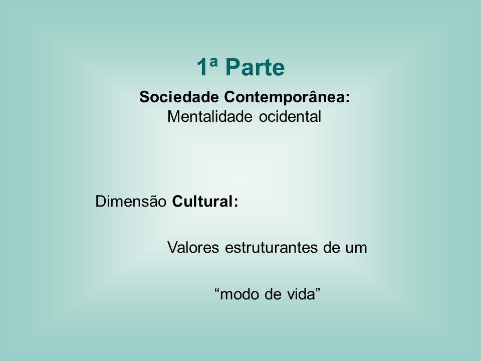 1ª Parte Sociedade Contemporânea: Mentalidade ocidental Dimensão Cultural: Valores estruturantes de um modo de vida