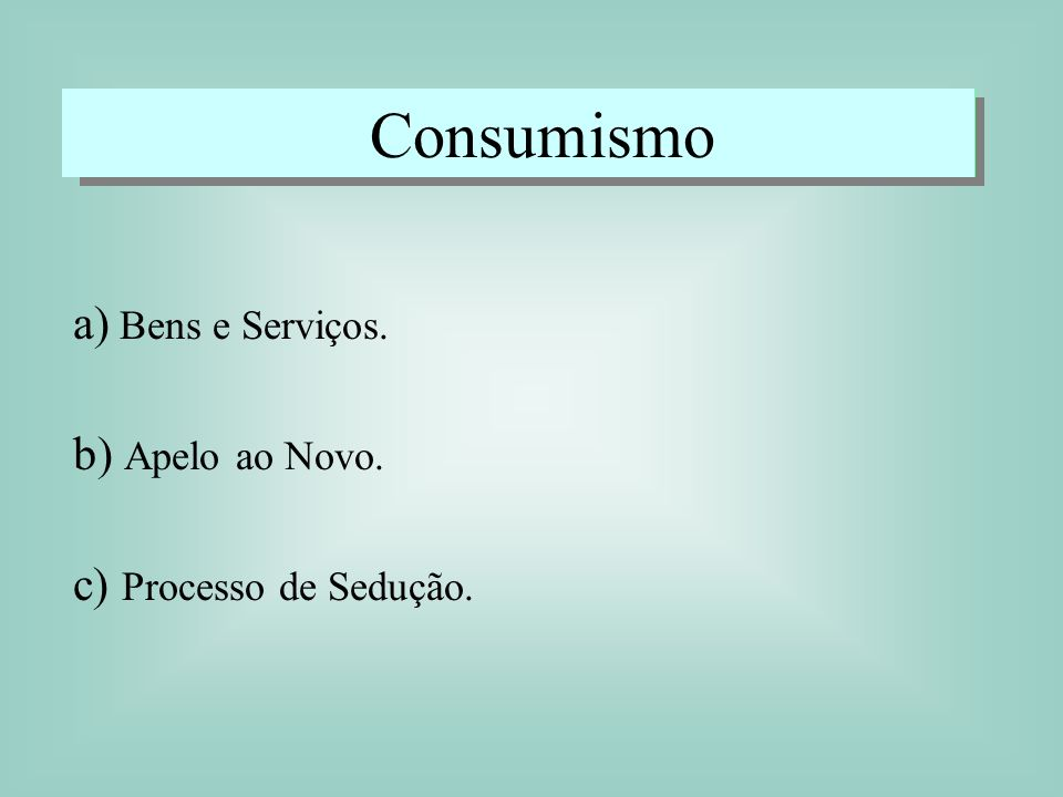 Consumismo a) Bens e Serviços. b) Apelo ao Novo. c) Processo de Sedução.