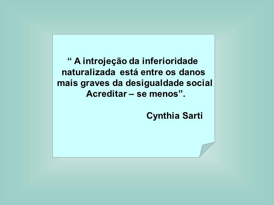 A introjeção da inferioridade naturalizada está entre os danos mais graves da desigualdade social Acreditar – se menos. Cynthia Sarti