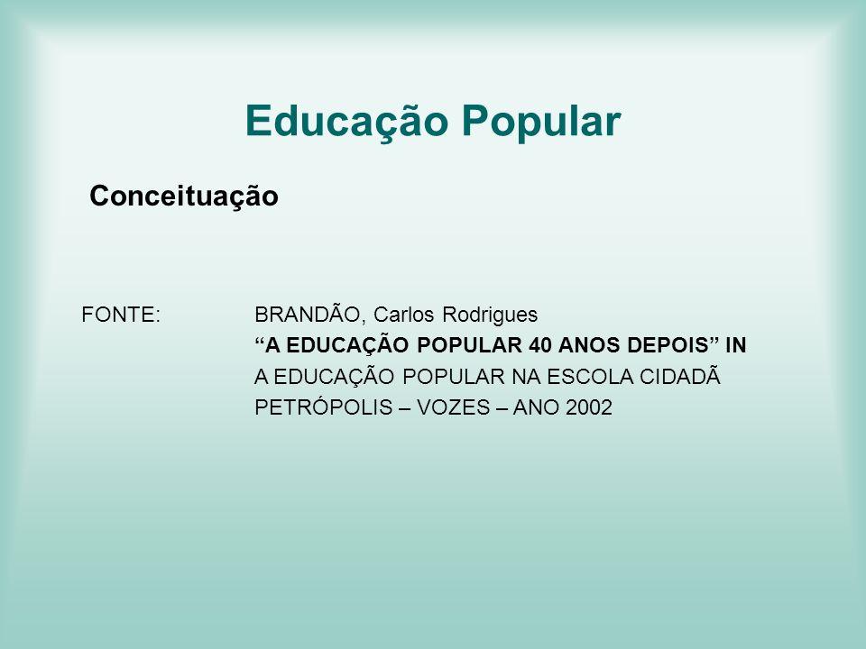 Educação Popular Conceituação FONTE:BRANDÃO, Carlos Rodrigues A EDUCAÇÃO POPULAR 40 ANOS DEPOIS IN A EDUCAÇÃO POPULAR NA ESCOLA CIDADÃ PETRÓPOLIS – VO