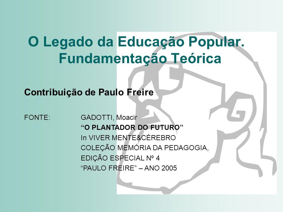 O Legado da Educação Popular. Fundamentação Teórica Contribuição de Paulo Freire FONTE: GADOTTI, Moacir O PLANTADOR DO FUTURO In VIVER MENTE&CÉREBRO C