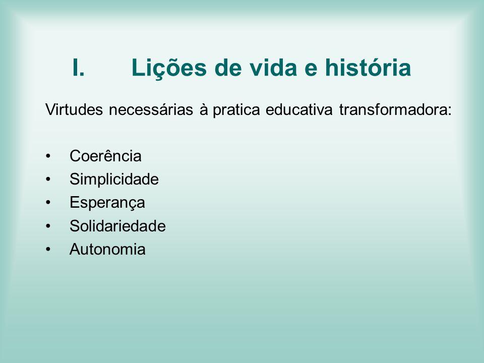 I.Lições de vida e história Virtudes necessárias à pratica educativa transformadora: Coerência Simplicidade Esperança Solidariedade Autonomia