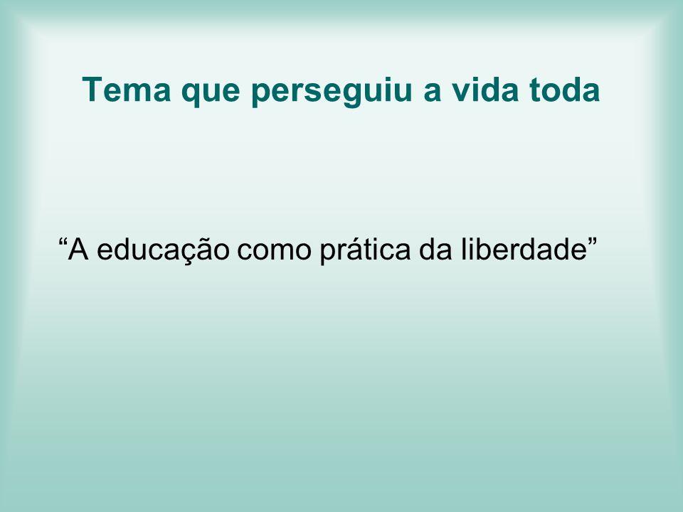 Tema que perseguiu a vida toda A educação como prática da liberdade
