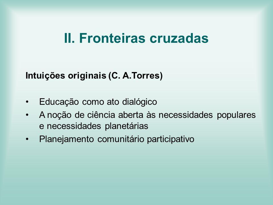 II. Fronteiras cruzadas Intuições originais (C. A.Torres) Educação como ato dialógico A noção de ciência aberta às necessidades populares e necessidad