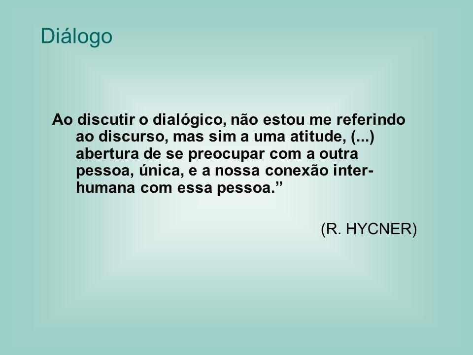 Diálogo Ao discutir o dialógico, não estou me referindo ao discurso, mas sim a uma atitude, (...) abertura de se preocupar com a outra pessoa, única, e a nossa conexão inter- humana com essa pessoa.