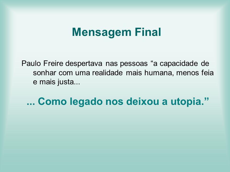 Mensagem Final Paulo Freire despertava nas pessoas a capacidade de sonhar com uma realidade mais humana, menos feia e mais justa...... Como legado nos
