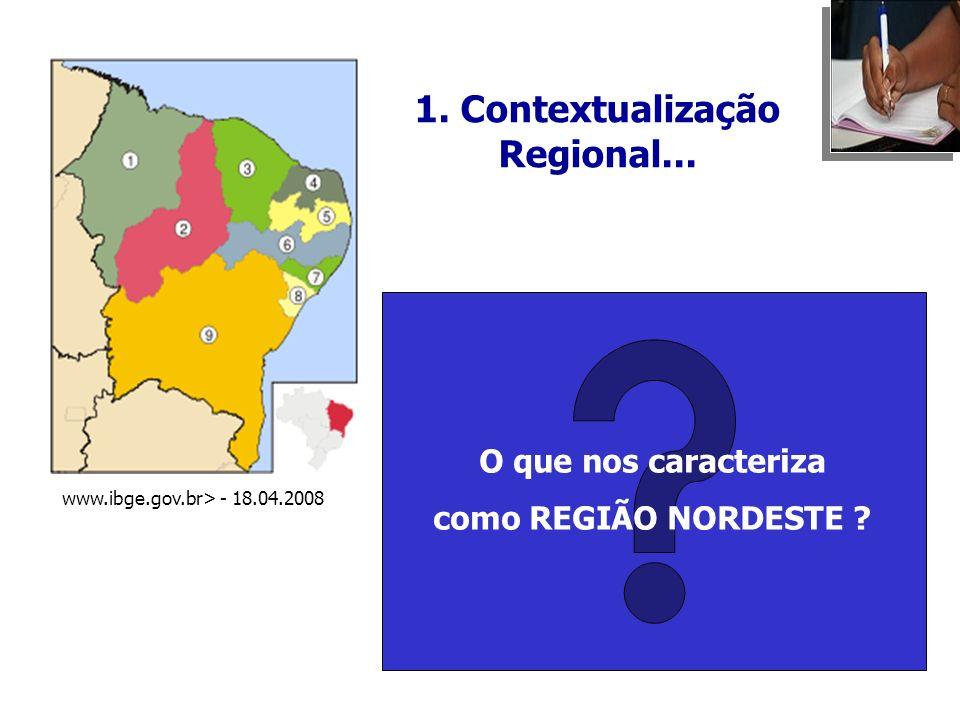 O que nos caracteriza como REGIÃO NORDESTE ? 1. Contextualização Regional... www.ibge.gov.br> - 18.04.2008