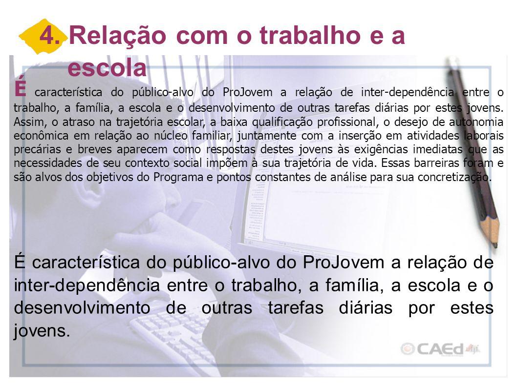4. Relação com o trabalho e a escola É característica do público-alvo do ProJovem a relação de inter-dependência entre o trabalho, a família, a escola