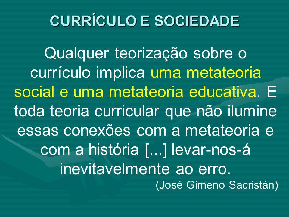 Qualquer teorização sobre o currículo implica uma metateoria social e uma metateoria educativa. E toda teoria curricular que não ilumine essas conexõe