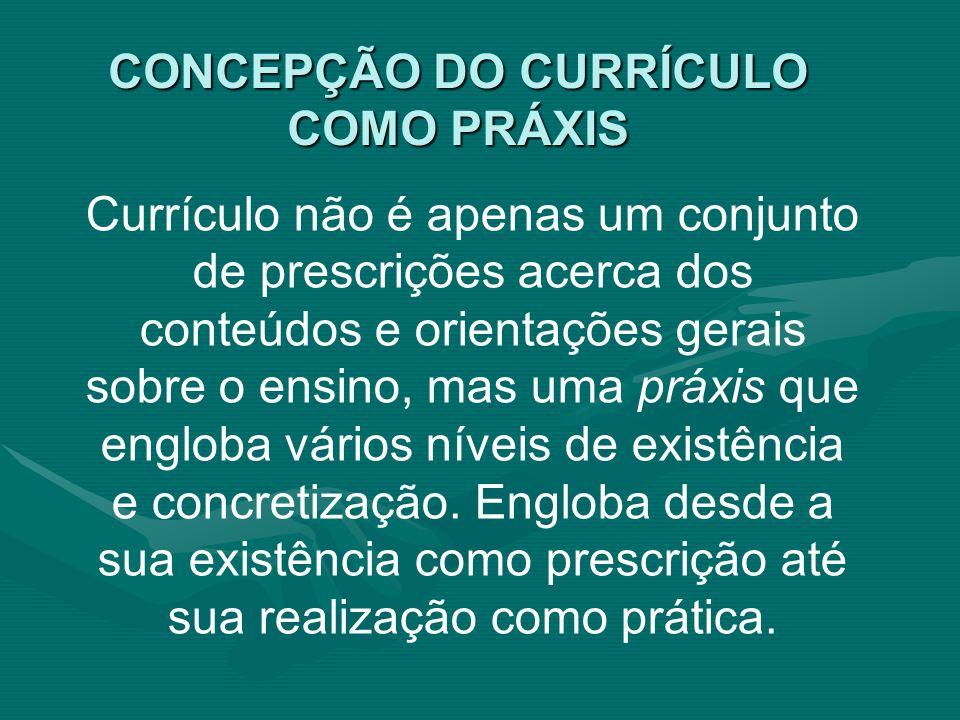 CONCEPÇÃO DO CURRÍCULO COMO PRÁXIS Currículo não é apenas um conjunto de prescrições acerca dos conteúdos e orientações gerais sobre o ensino, mas uma