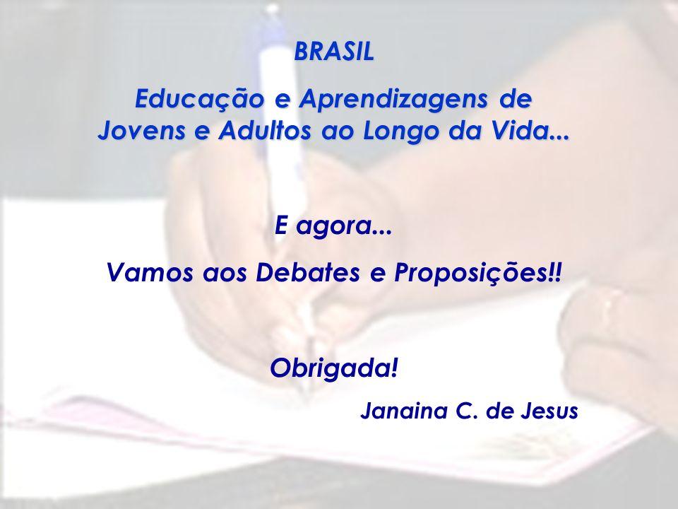 BRASIL Educação e Aprendizagens de Jovens e Adultos ao Longo da Vida... E agora... Vamos aos Debates e Proposições!! Obrigada! Janaina C. de Jesus