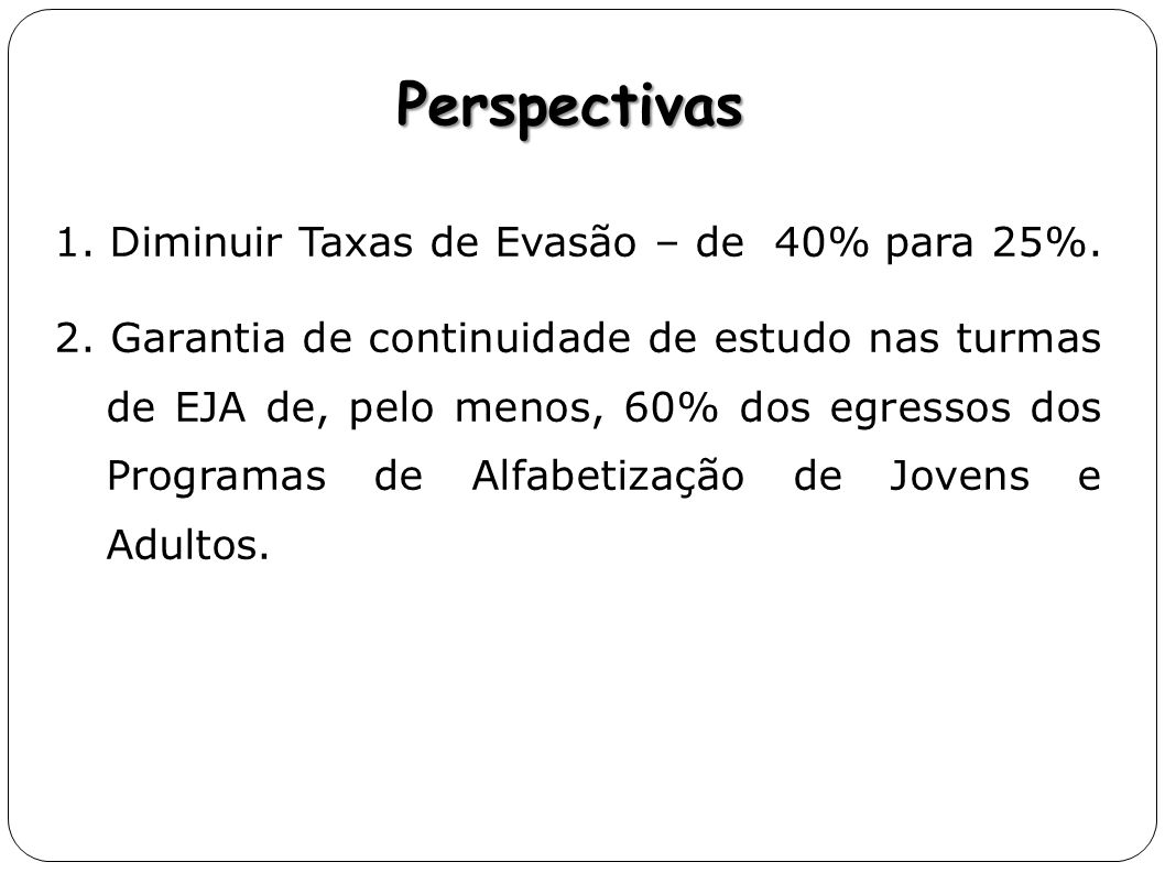 1. Diminuir Taxas de Evasão – de 40% para 25%. 2. Garantia de continuidade de estudo nas turmas de EJA de, pelo menos, 60% dos egressos dos Programas