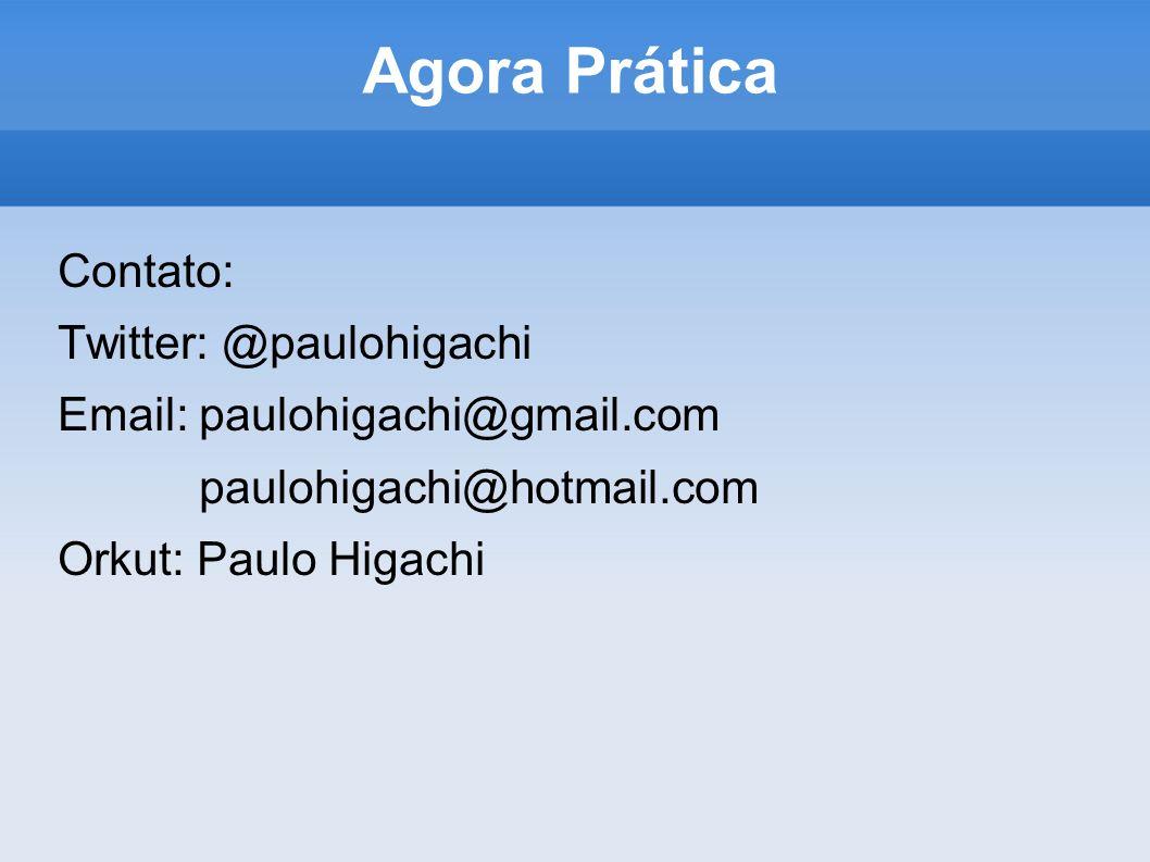 Agora Prática Contato: Twitter: @paulohigachi Email: paulohigachi@gmail.com paulohigachi@hotmail.com Orkut: Paulo Higachi