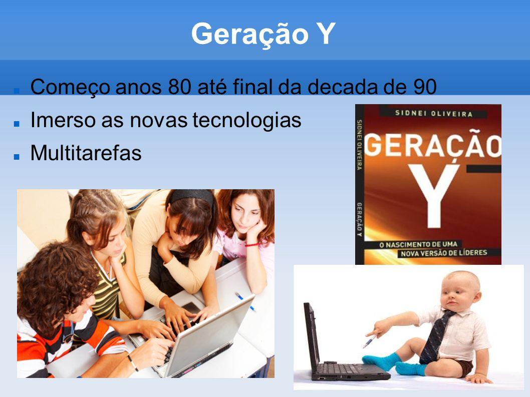 Geração Y Começo anos 80 até final da decada de 90 Imerso as novas tecnologias Multitarefas