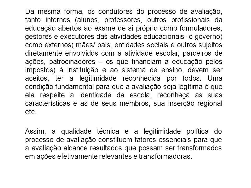 Da mesma forma, os condutores do processo de avaliação, tanto internos (alunos, professores, outros profissionais da educação abertos ao exame de si p