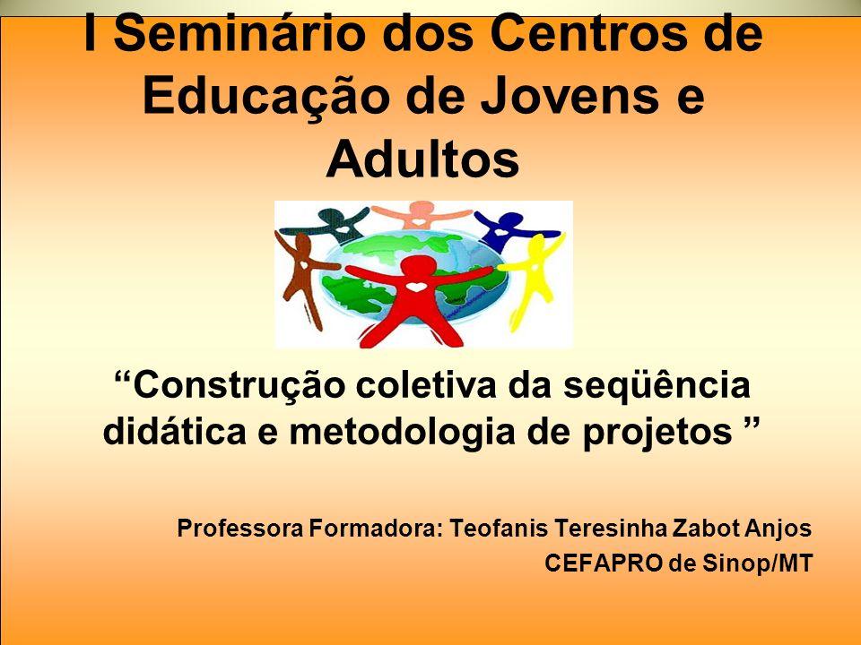 I Seminário dos Centros de Educação de Jovens e Adultos Construção coletiva da seqüência didática e metodologia de projetos Professora Formadora: Teof
