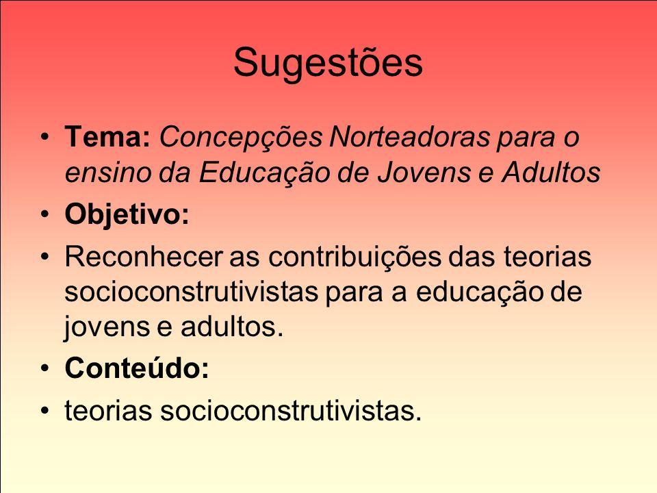 Sugestões Tema: Concepções Norteadoras para o ensino da Educação de Jovens e Adultos Objetivo: Reconhecer as contribuições das teorias socioconstrutiv